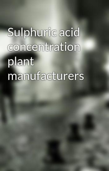 Sulphuric acid concentration plant manufacturers - Atrasahi - Wattpad