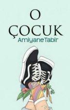 O ÇOCUK (TAMAMLANDI) by AmiyaneTabir