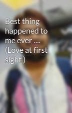 Best thing happened to me ever ....     (Love at first sight ) by AdityaMalviya