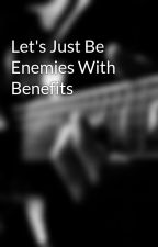 Let's Just Be Enemies With Benefits by heart-shaped