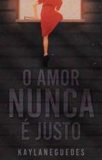O AMOR NUNCA É JUSTO by kaylaneguedes