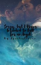 Sorry, but  I never intended to fall for an Angel. by Aprilisfierce