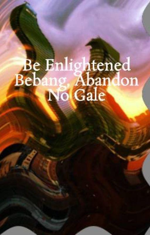 Be Enlightened Bebang, Abandon No Gale by walangkwentangWriter