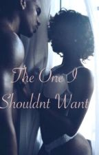 The One I Shouldn't Want by TwizzyTheeAuthor