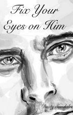 Fix your eyes on Him by ShannonDunbar7