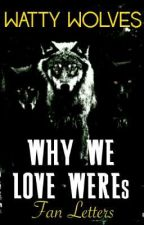 WHY WE LOVE WEREs by WattyWolves