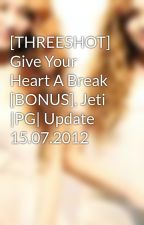 [THREESHOT] Give Your Heart A Break [BONUS], Jeti |PG| Update 15.07.2012 by sulyly