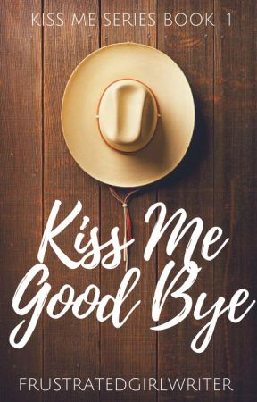 Kiss Me Good Bye by FrustratedGirlWriter