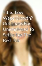 Title:  Low Wage Growth? Get Loans For Unemployed To Settle For The Best Job by racheladams123