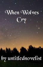 When Wolves Cry by untitlednovelist