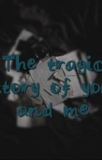 The tragic story of you and me by unicorn50001