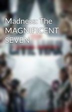 Madness: The MAGNIFICENT SEVEN  by toriandfriends3