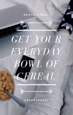 Get Your Everyday Bowl Of Cereal by Creepypasti