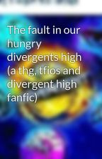 The fault in our hungry divergents high (a thg, tfios and divergent high fanfic) by divergent_thg_tfios