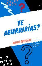 Te   Aburrirías? by MauxOfficial