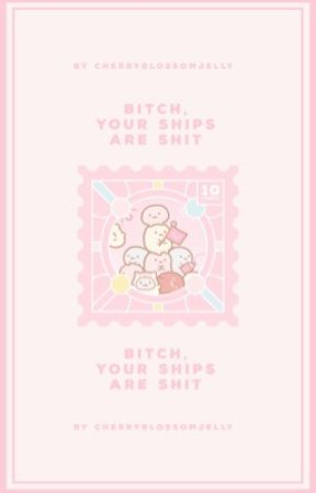 Bitch, Your Ships are Shit. (and your favorite character is too!) by CherryblossomJelly