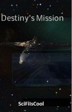 Destiny's Mission (SGU Fanfic) by SciFiIsCool