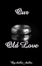 Our old love (Complete) by chellie_chellie