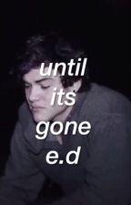 until it's gone; e.d by iliketowritehehe