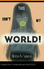 This Isn't My World! |UNEDITED| by Sigherra_Michaelis