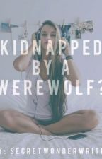 Kidnapped By A Werewolf? by SecretWonderWriter