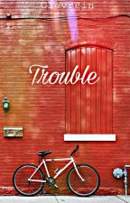 Trouble I (Completed) by Clevrein