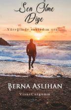 Sen Ölme Diye || Berna Aslıhan [Tamamlandı] by VisneCurugumm