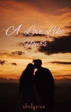 A Love Like Yours(On going) by shnlyriee