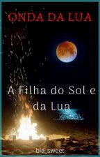 ONDA DA LUA - A Filha do Sol e da Lua by bia_sweet