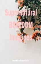 Supernatural BSM and DDM (requests open!) by Jeffersonmadhatter