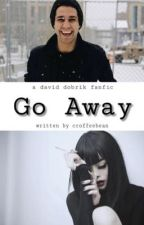 Go Away    a David Dobrik fan-fiction by ccoffeebean