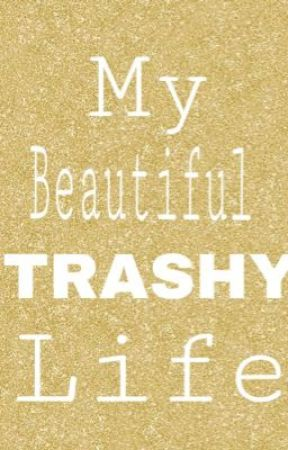 My Trashy Life by Ssweet_Revengee