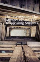 The Investigators: The Mystery Behind The Disappearing Students by yoshiuchihasan