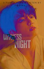 WITNESS NIGHT by ymowrite