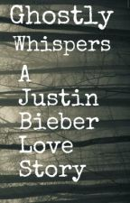 Ghostly Whispers. ~*A Justin Bieber Love Story *~ by PunkGoddess