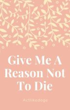 Give Me A Reason Not To Die by Actlikedoge