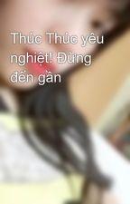 Thúc Thúc yêu nghiệt! Đừng đến gần by PhuongLinh174