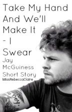 Take My Hand And We'll Make It  - I  Swear|Jay  McGuiness Short Story| by ItsBeccaClaire