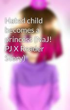 Hated child becomes a princess (NaJ! PJ X Reader Story)  by BettyNoire123