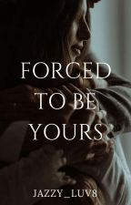 Forced to be Yours by jazzy_luv8