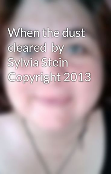 When the dust cleared  by  Sylvia Stein      Copyright 2013 by SylviaStein