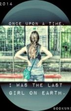 Once upon a time, I was the last girl on Earth by bookuni