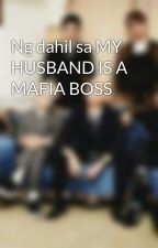Ng dahil sa MY HUSBAND IS A MAFIA BOSS by SheleneRed