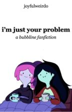 i'm just your problem | bubbline ✓ by EYDEL_
