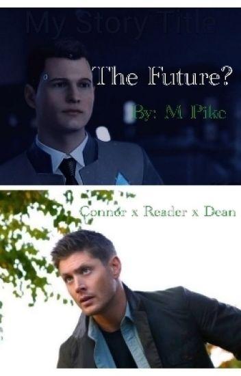 The Future? (SPN x DBH x Reader) - M Pike - Wattpad