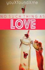 No Such Thing As Love [ON HOLD] by youXfoundXme