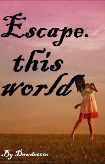 Escape this world.
