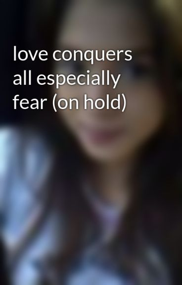 love conquers all especially fear (on hold) by cookiecrunch