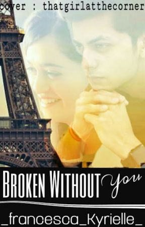 BROKEN WITHOUT YOU by _francesca_Kyrielle_