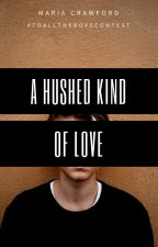 A Hushed Kind of Love    | TOP 10 FINALIST | #ToAllTheBoysContest by ReeReverie